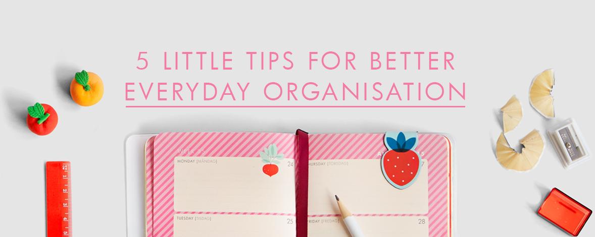 5 Tips for Better Everyday Organisation